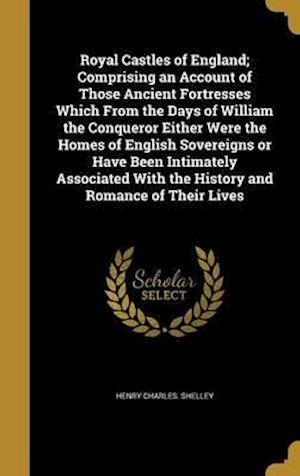 Bog, hardback Royal Castles of England; Comprising an Account of Those Ancient Fortresses Which from the Days of William the Conqueror Either Were the Homes of Engl af Henry Charles Shelley