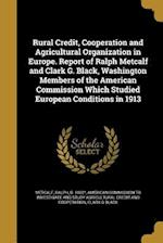 Rural Credit, Cooperation and Agricultural Organization in Europe. Report of Ralph Metcalf and Clark G. Black, Washington Members of the American Comm af Clark G. Black