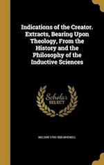 Indications of the Creator. Extracts, Bearing Upon Theology, from the History and the Philosophy of the Inductive Sciences
