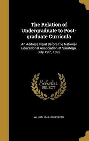 Bog, hardback The Relation of Undergraduate to Post-Graduate Curricula af William 1843-1898 Pepper