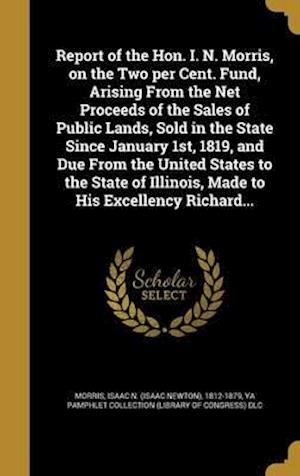 Bog, hardback Report of the Hon. I. N. Morris, on the Two Per Cent. Fund, Arising from the Net Proceeds of the Sales of Public Lands, Sold in the State Since Januar