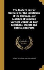 The Modern Law of Carriers; Or, the Limitation of the Common-Law Liability of Common Carriers Under the Law Merchant, Statute and Special Contracts af Everett Pepperrell 1840-1925 Wheeler