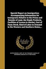 Special Report on Immigration; Accompanying Information for Immigrants Relative to the Prices and Rentals of Land, the Staple Products, Facilities of af Edward 1814-1909 Young