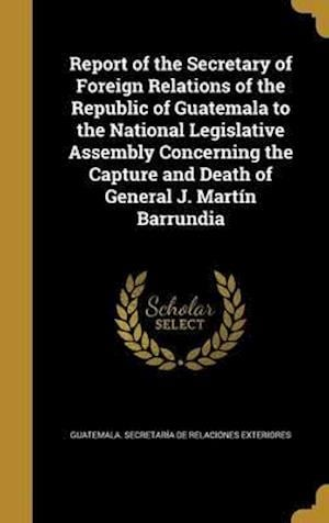 Bog, hardback Report of the Secretary of Foreign Relations of the Republic of Guatemala to the National Legislative Assembly Concerning the Capture and Death of Gen