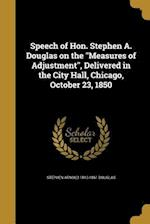 Speech of Hon. Stephen A. Douglas on the Measures of Adjustment, Delivered in the City Hall, Chicago, October 23, 1850