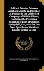 Political Debates Between Abraham Lincoln and Stephen A. Douglas in the Celebrated Campaign of 1858 in Illinois; Including the Preceding Speeches of E