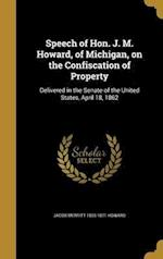 Speech of Hon. J. M. Howard, of Michigan, on the Confiscation of Property af Jacob Merritt 1805-1871 Howard