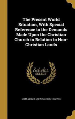 Bog, hardback The Present World Situation, with Special Reference to the Demands Made Upon the Christian Church in Relation to Non-Christian Lands