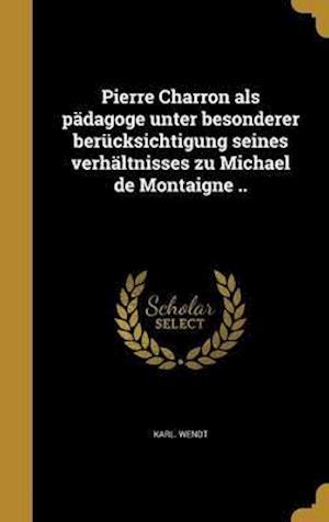 Bog, hardback Pierre Charron ALS Padagoge Unter Besonderer Berucksichtigung Seines Verhaltnisses Zu Michael de Montaigne .. af Karl Wendt