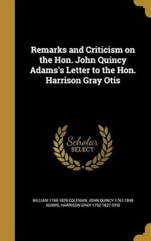 Bog, hardback Remarks and Criticism on the Hon. John Quincy Adams's Letter to the Hon. Harrison Gray Otis af William 1766-1829 Coleman, Harrison Gray 1792-1827 Otis, John Quincy 1767-1848 Adams