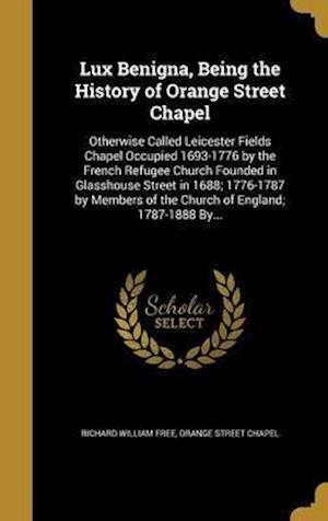 Bog, hardback Lux Benigna, Being the History of Orange Street Chapel af Richard William Free