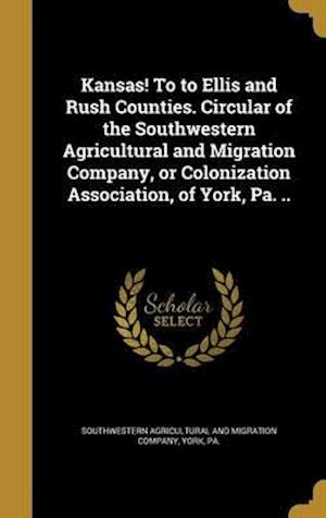 Bog, hardback Kansas! to to Ellis and Rush Counties. Circular of the Southwestern Agricultural and Migration Company, or Colonization Association, of York, Pa. ..