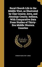 Rural Church Life in the Middle West, as Illustrated by Clay County, Iowa, and Jennings County, Indiana, with Comparative Data from Studies of Thirty- af Benson Young 1897- Landis