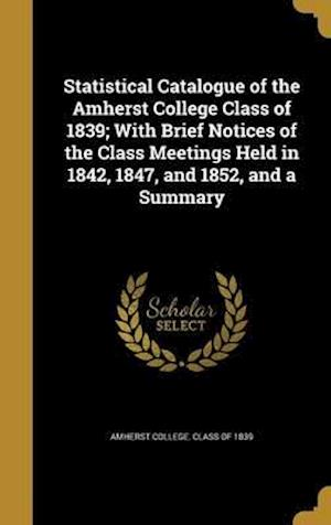 Bog, hardback Statistical Catalogue of the Amherst College Class of 1839; With Brief Notices of the Class Meetings Held in 1842, 1847, and 1852, and a Summary