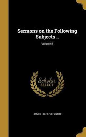 Bog, hardback Sermons on the Following Subjects ..; Volume 2 af James 1697-1753 Foster