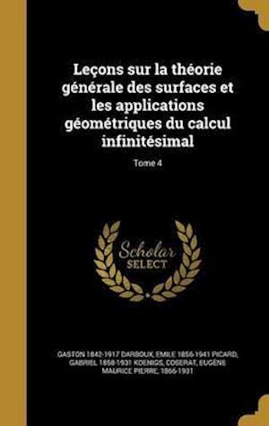 Bog, hardback Lecons Sur La Theorie Generale Des Surfaces Et Les Applications Geometriques Du Calcul Infinitesimal; Tome 4 af Emile 1856-1941 Picard, Gaston 1842-1917 Darboux, Gabriel 1858-1931 Koenigs