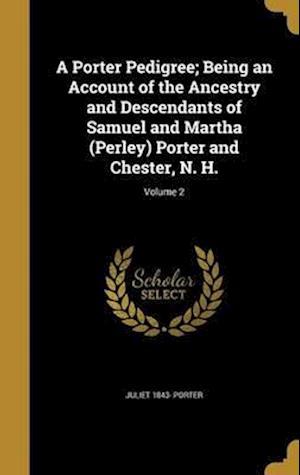 Bog, hardback A Porter Pedigree; Being an Account of the Ancestry and Descendants of Samuel and Martha (Perley) Porter and Chester, N. H.; Volume 2 af Juliet 1843- Porter