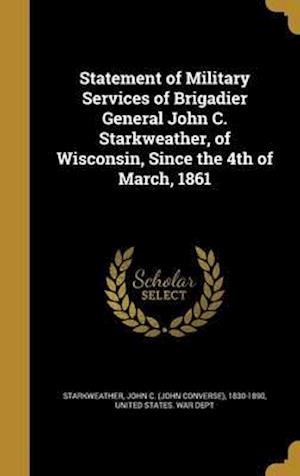 Bog, hardback Statement of Military Services of Brigadier General John C. Starkweather, of Wisconsin, Since the 4th of March, 1861