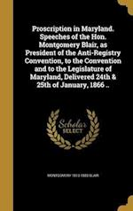 Proscription in Maryland. Speeches of the Hon. Montgomery Blair, as President of the Anti-Registry Convention, to the Convention and to the Legislatur af Montgomery 1813-1883 Blair