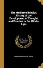 The Mediaeval Mind; A History of the Development of Thought and Emotion in the Middle Ages af Henry Osborn 1856-1941 Taylor