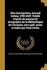 Mes Inscripcions, Journal Intime, 1780-1847. Publie D'Apres de Manuscrit Autographe de La Bibliotheque de L'Arsenal, Avec Pref. Notes Et Index Par Pau af Paul 1856-1932 Cottin