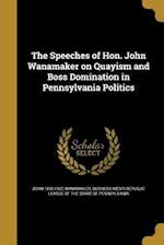 The Speeches of Hon. John Wanamaker on Quayism and Boss Domination in Pennsylvania Politics af John 1838-1922 Wanamaker