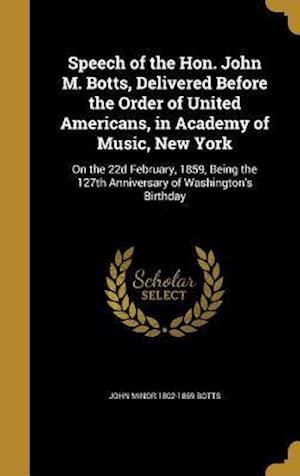 Bog, hardback Speech of the Hon. John M. Botts, Delivered Before the Order of United Americans, in Academy of Music, New York af John Minor 1802-1869 Botts