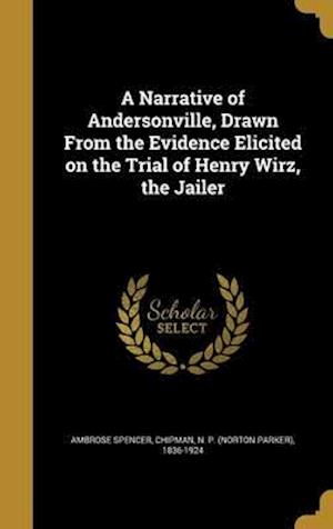 Bog, hardback A Narrative of Andersonville, Drawn from the Evidence Elicited on the Trial of Henry Wirz, the Jailer af Ambrose Spencer