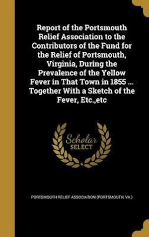 Bog, hardback Report of the Portsmouth Relief Association to the Contributors of the Fund for the Relief of Portsmouth, Virginia, During the Prevalence of the Yello