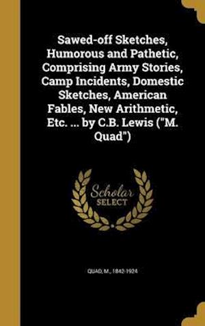 Bog, hardback Sawed-Off Sketches, Humorous and Pathetic, Comprising Army Stories, Camp Incidents, Domestic Sketches, American Fables, New Arithmetic, Etc. ... by C.