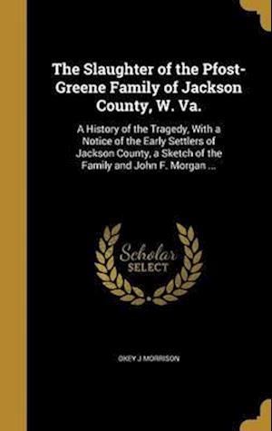 Bog, hardback The Slaughter of the Pfost-Greene Family of Jackson County, W. Va. af Okey J. Morrison