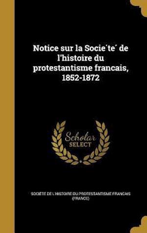 Bog, hardback Notice Sur La Socie Te de L'Histoire Du Protestantisme Franc Ais, 1852-1872