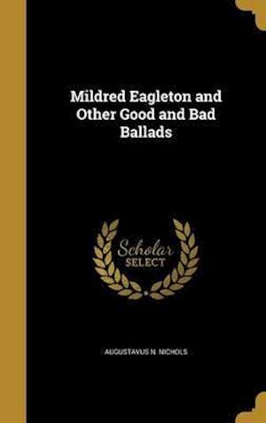 Bog, hardback Mildred Eagleton and Other Good and Bad Ballads af Augustavus N. Nichols