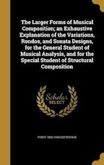 The Larger Forms of Musical Composition; An Exhaustive Explanation of the Variations, Rondos, and Sonata Designs, for the General Student of Musical A af Percy 1853-1943 Goetschius