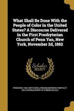 What Shall Be Done with the People of Color in the United States? a Discourse Delivered in the First Presbyterian Church of Penn Yan, New York, Novemb af Frederick 1826-1867 Starr