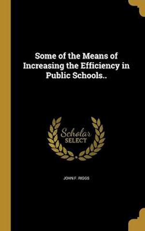 Bog, hardback Some of the Means of Increasing the Efficiency in Public Schools.. af John F. Riggs