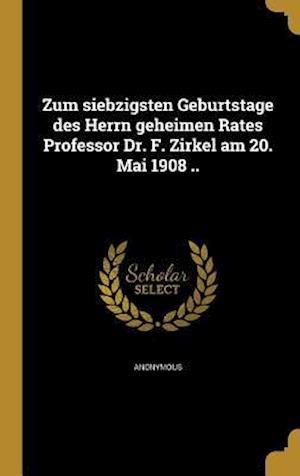 Bog, hardback Zum Siebzigsten Geburtstage Des Herrn Geheimen Rates Professor Dr. F. Zirkel Am 20. Mai 1908 ..