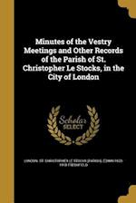 Minutes of the Vestry Meetings and Other Records of the Parish of St. Christopher Le Stocks, in the City of London af Edwin 1832-1918 Freshfield