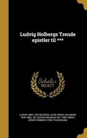Bog, hardback Ludvig Holbergs Trende Epistler Til *** af Caspar Wilhelm 1811-1881 Smith, Ludvig 1684-1754 Holberg