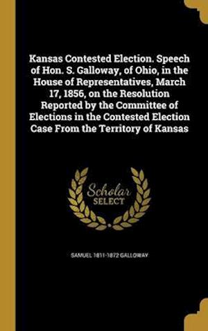 Bog, hardback Kansas Contested Election. Speech of Hon. S. Galloway, of Ohio, in the House of Representatives, March 17, 1856, on the Resolution Reported by the Com af Samuel 1811-1872 Galloway