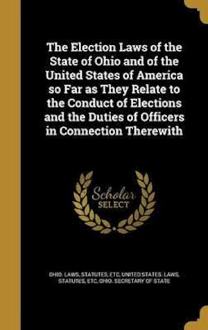 Bog, hardback The Election Laws of the State of Ohio and of the United States of America So Far as They Relate to the Conduct of Elections and the Duties of Officer