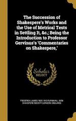 The Succession of Shakespere's Works and the Use of Metrical Tests in Settling It, &C.; Being the Introduction to Professor Gervinus's 'Commentaries o