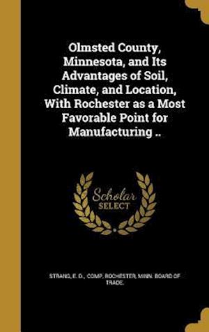 Bog, hardback Olmsted County, Minnesota, and Its Advantages of Soil, Climate, and Location, with Rochester as a Most Favorable Point for Manufacturing ..
