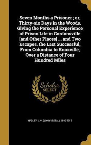 Bog, hardback Seven Months a Prisoner; Or, Thirty-Six Days in the Woods. Giving the Personal Experience of Prison Life in Gordonsville [And Other Places] ... and Tw