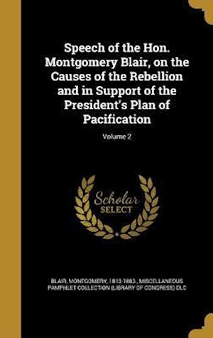 Bog, hardback Speech of the Hon. Montgomery Blair, on the Causes of the Rebellion and in Support of the President's Plan of Pacification; Volume 2