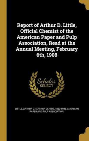 Bog, hardback Report of Arthur D. Little, Official Chemist of the American Paper and Pulp Association, Read at the Annual Meeting, February 6th, 1908