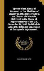 Speech of Mr. Slade, of Vermont, on the Abolition of Slavery and the Slave Trade in the District of Columbia, Delivered in the House of Representative af William 1786-1859 Slade