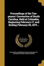 Proceedings of the Tax-Payers' Convention of South Carolina, Held at Columbia, Beginning February 17, and Ending February 20, 1874 .. af Richard 1820-1903 Lathers