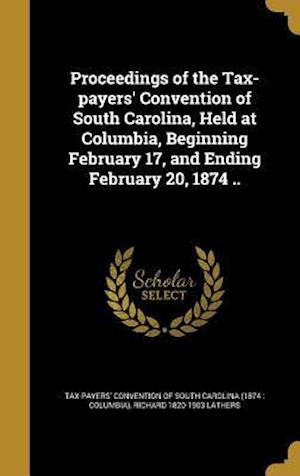Bog, hardback Proceedings of the Tax-Payers' Convention of South Carolina, Held at Columbia, Beginning February 17, and Ending February 20, 1874 .. af Richard 1820-1903 Lathers