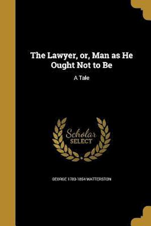 Bog, paperback The Lawyer, Or, Man as He Ought Not to Be af George 1783-1854 Watterston